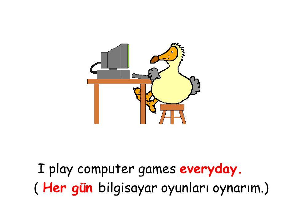I play computer games everyday. ( Her gün bilgisayar oyunları oynarım.)