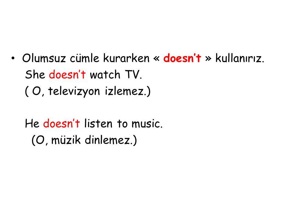 Olumsuz cümle kurarken « doesn't » kullanırız. She doesn't watch TV. ( O, televizyon izlemez.) He doesn't listen to music. (O, müzik dinlemez.)