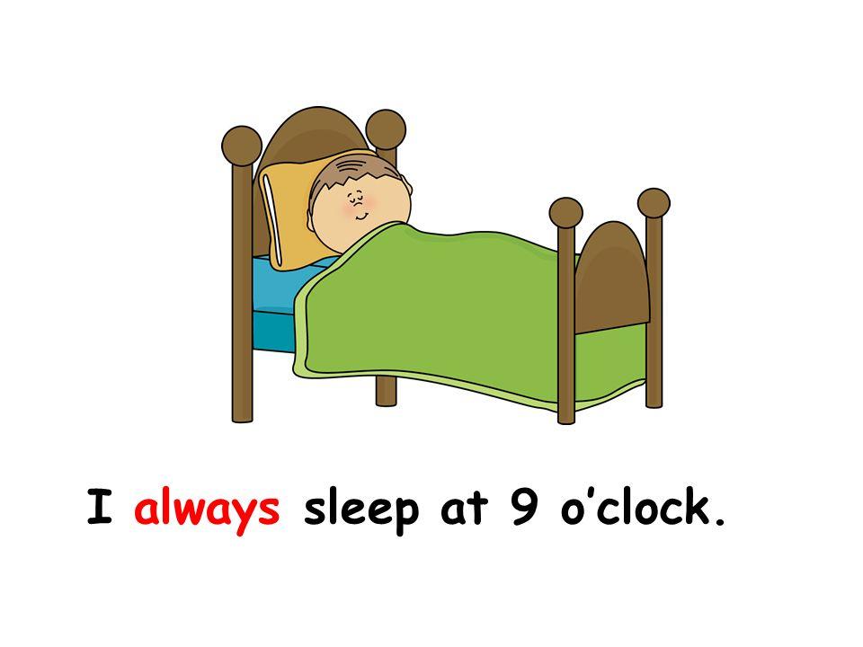 I always sleep at 9 o'clock.