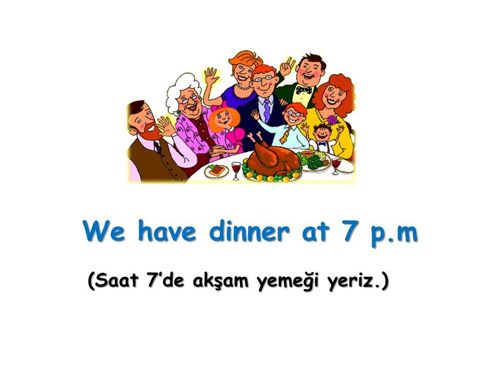 We have dinner at 7 p.m (Saat 7'de akşam yemeği yeriz.)