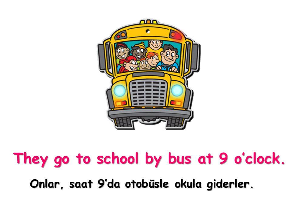 They go to school by bus at 9 o'clock. Onlar, saat 9'da otobüsle okula giderler.