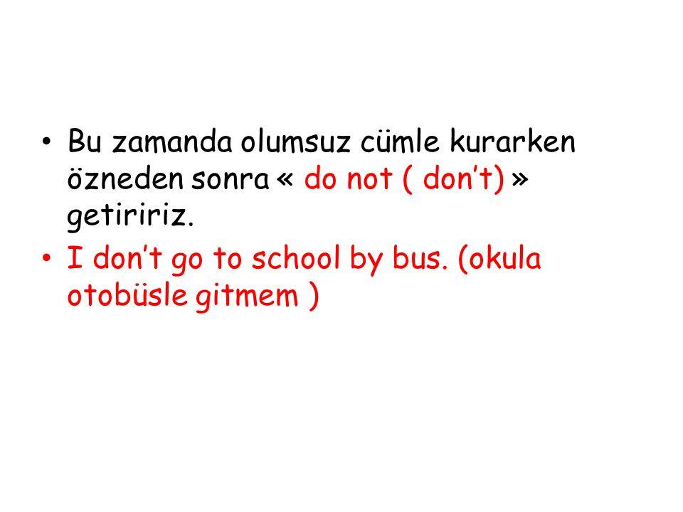 Bu zamanda olumsuz cümle kurarken özneden sonra « do not ( don't) » getiririz. I don't go to school by bus. (okula otobüsle gitmem )