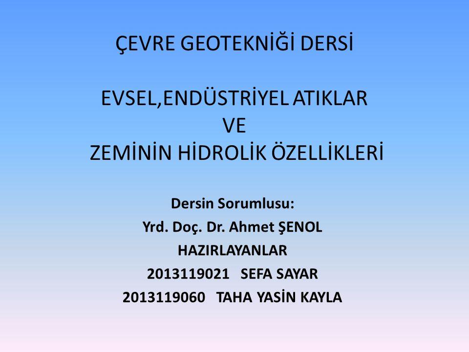 ÇEVRE GEOTEKNİĞİ DERSİ EVSEL,ENDÜSTRİYEL ATIKLAR VE ZEMİNİN HİDROLİK ÖZELLİKLERİ Dersin Sorumlusu: Yrd. Doç. Dr. Ahmet ŞENOL HAZIRLAYANLAR 2013119021S