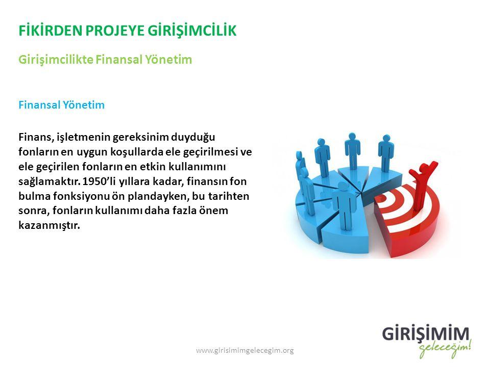 FİKİRDEN PROJEYE GİRİŞİMCİLİK Girişimcilikte Finansal Yönetim www.girisimimgelecegim.org Finansal Yönetim Finans, işletmenin gereksinim duyduğu fonlar