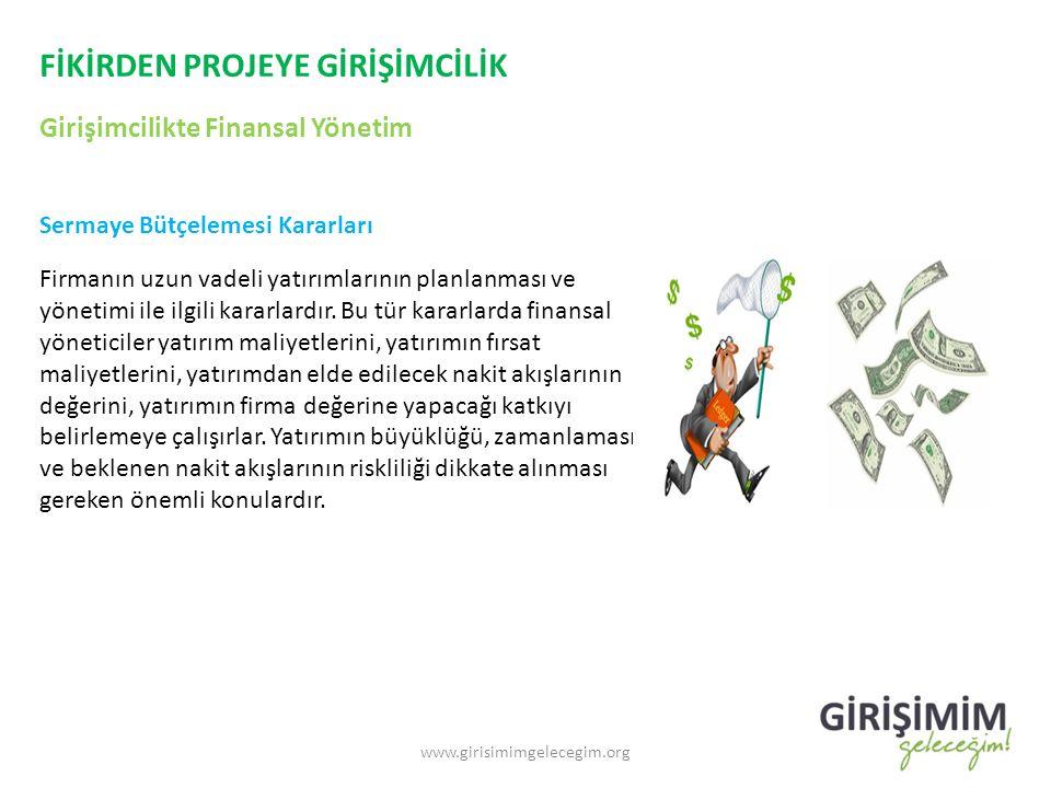 FİKİRDEN PROJEYE GİRİŞİMCİLİK Girişimcilikte Finansal Yönetim www.girisimimgelecegim.org Sermaye Bütçelemesi Kararları Firmanın uzun vadeli yatırımlarının planlanması ve yönetimi ile ilgili kararlardır.