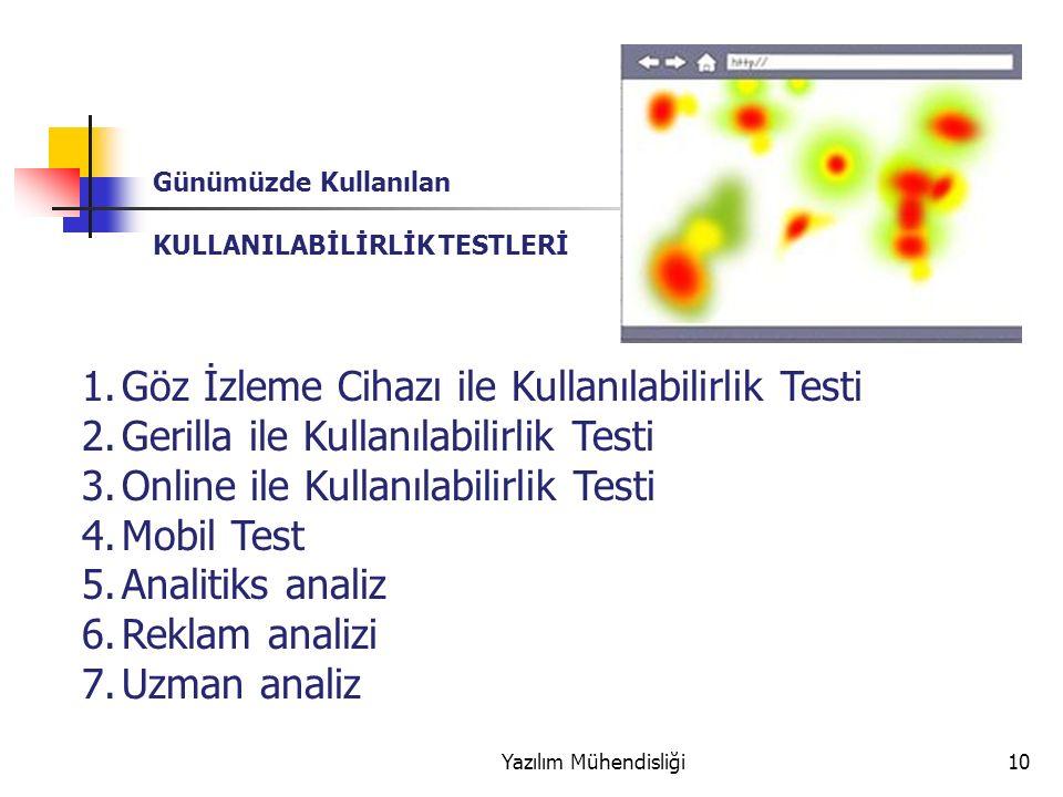 Yazılım Mühendisliği10 Günümüzde Kullanılan KULLANILABİLİRLİK TESTLERİ 1.Göz İzleme Cihazı ile Kullanılabilirlik Testi 2.Gerilla ile Kullanılabilirlik Testi 3.Online ile Kullanılabilirlik Testi 4.Mobil Test 5.Analitiks analiz 6.Reklam analizi 7.Uzman analiz