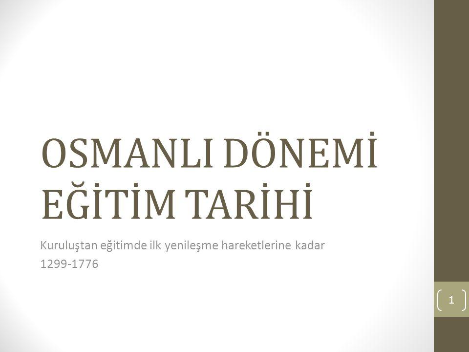 OSMANLI DÖNEMİ EĞİTİM TARİHİ Kuruluştan eğitimde ilk yenileşme hareketlerine kadar 1299-1776 1