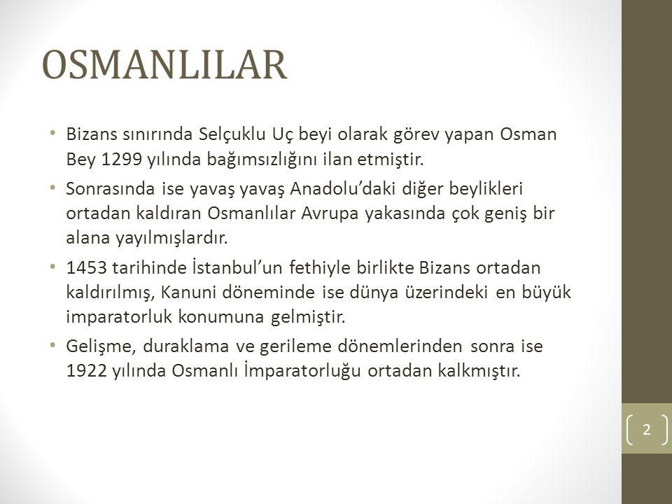 OSMANLILAR Bizans sınırında Selçuklu Uç beyi olarak görev yapan Osman Bey 1299 yılında bağımsızlığını ilan etmiştir. Sonrasında ise yavaş yavaş Anadol