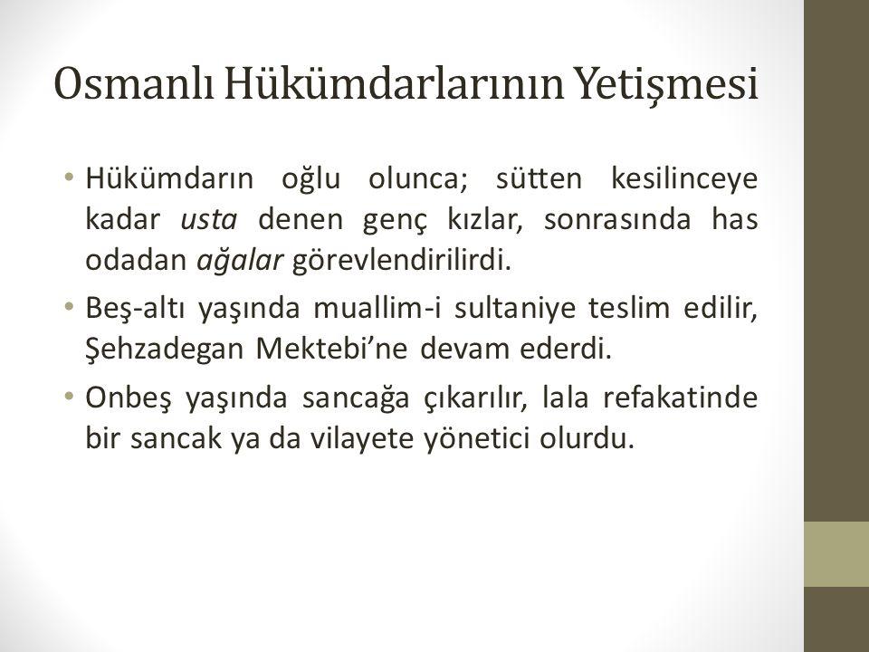 Osmanlı Hükümdarlarının Yetişmesi Hükümdarın oğlu olunca; sütten kesilinceye kadar usta denen genç kızlar, sonrasında has odadan ağalar görevlendirili