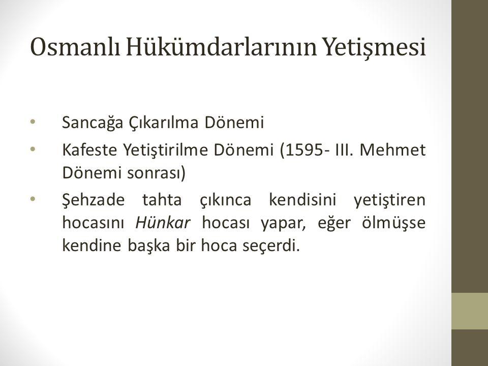 Osmanlı Hükümdarlarının Yetişmesi Sancağa Çıkarılma Dönemi Kafeste Yetiştirilme Dönemi (1595- III. Mehmet Dönemi sonrası) Şehzade tahta çıkınca kendis
