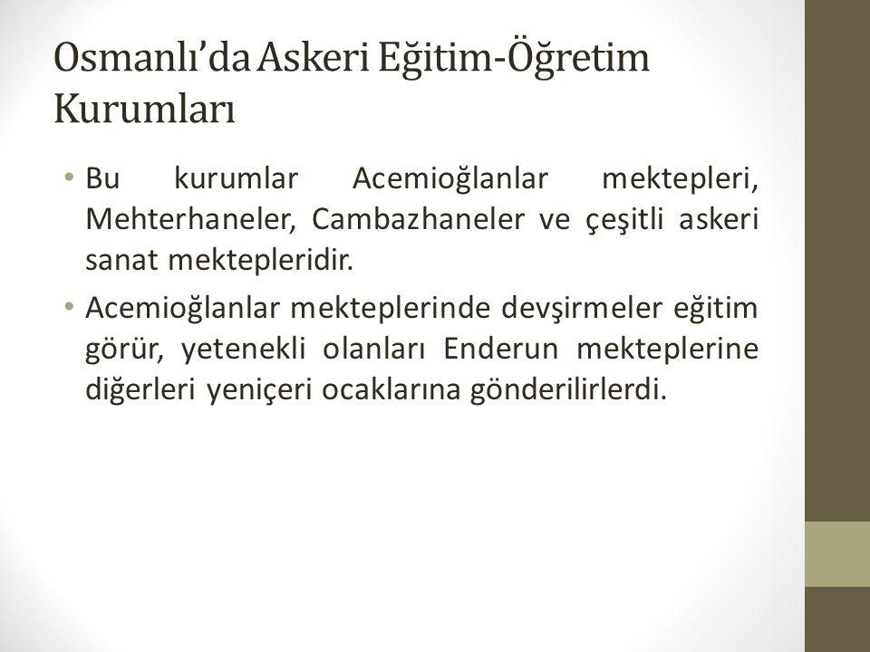 Osmanlı'da Askeri Eğitim-Öğretim Kurumları Bu kurumlar Acemioğlanlar mektepleri, Mehterhaneler, Cambazhaneler ve çeşitli askeri sanat mektepleridir. A