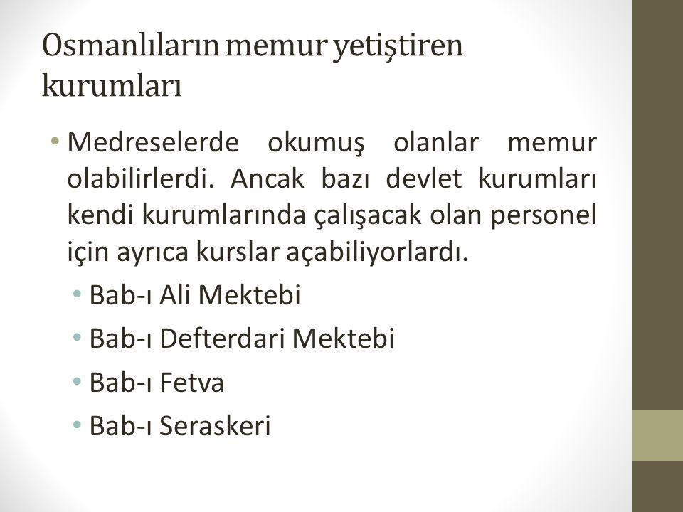 Osmanlıların memur yetiştiren kurumları Medreselerde okumuş olanlar memur olabilirlerdi. Ancak bazı devlet kurumları kendi kurumlarında çalışacak olan
