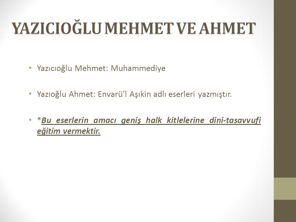 Yazıcıoğlu Mehmet: Muhammediye Yazıoğlu Ahmet: Envarü'l Aşıkin adlı eserleri yazmıştır. *Bu eserlerin amacı geniş halk kitlelerine dini-tasavvufi eğit