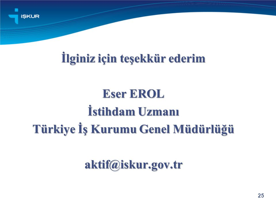 İlginiz için teşekkür ederim Eser EROL İstihdam Uzmanı Türkiye İş Kurumu Genel Müdürlüğü aktif@iskur.gov.tr 25