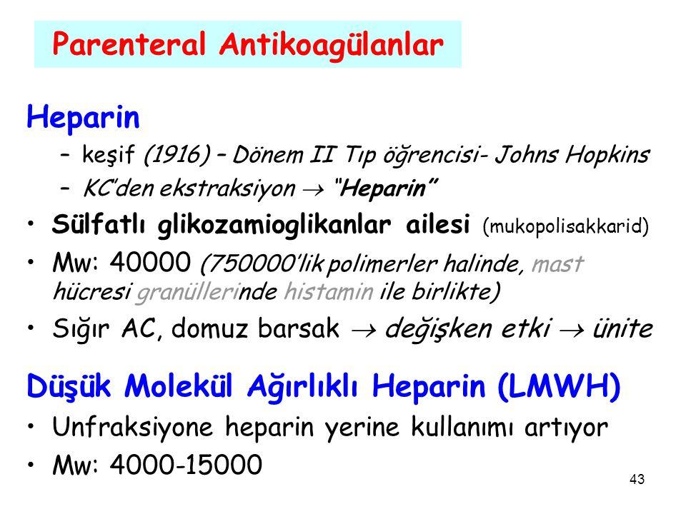 43 Parenteral Antikoagülanlar Heparin –keşif (1916) – Dönem II Tıp öğrencisi- Johns Hopkins –KC'den ekstraksiyon  Heparin Sülfatlı glikozamioglikanlar ailesi (mukopolisakkarid) Mw: 40000 (750000'lik polimerler halinde, mast hücresi granüllerinde histamin ile birlikte) Sığır AC, domuz barsak  değişken etki  ünite Düşük Molekül Ağırlıklı Heparin (LMWH) Unfraksiyone heparin yerine kullanımı artıyor Mw: 4000-15000