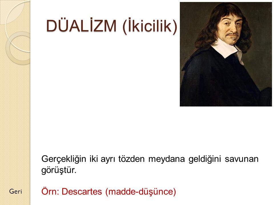 DÜALİZM (İkicilik) Geri Gerçekliğin iki ayrı tözden meydana geldiğini savunan görüştür. Örn: Descartes (madde-düşünce)