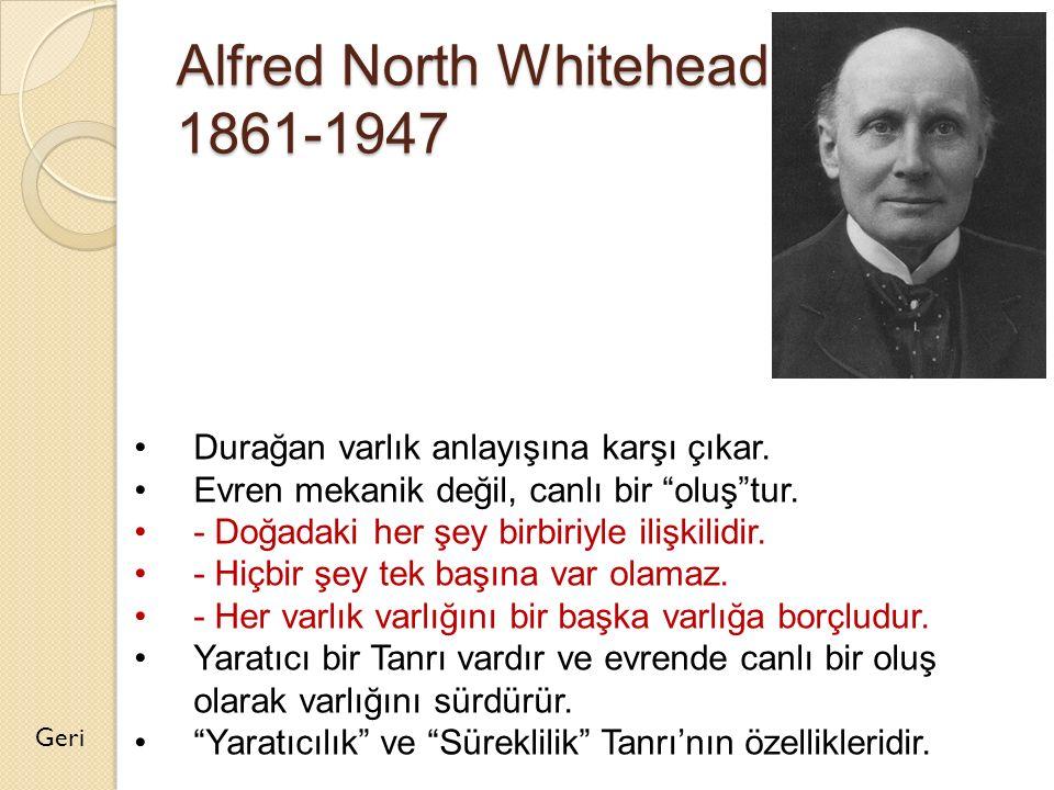 """Alfred North Whitehead 1861-1947 Geri Durağan varlık anlayışına karşı çıkar. Evren mekanik değil, canlı bir """"oluş""""tur. - Doğadaki her şey birbiriyle i"""