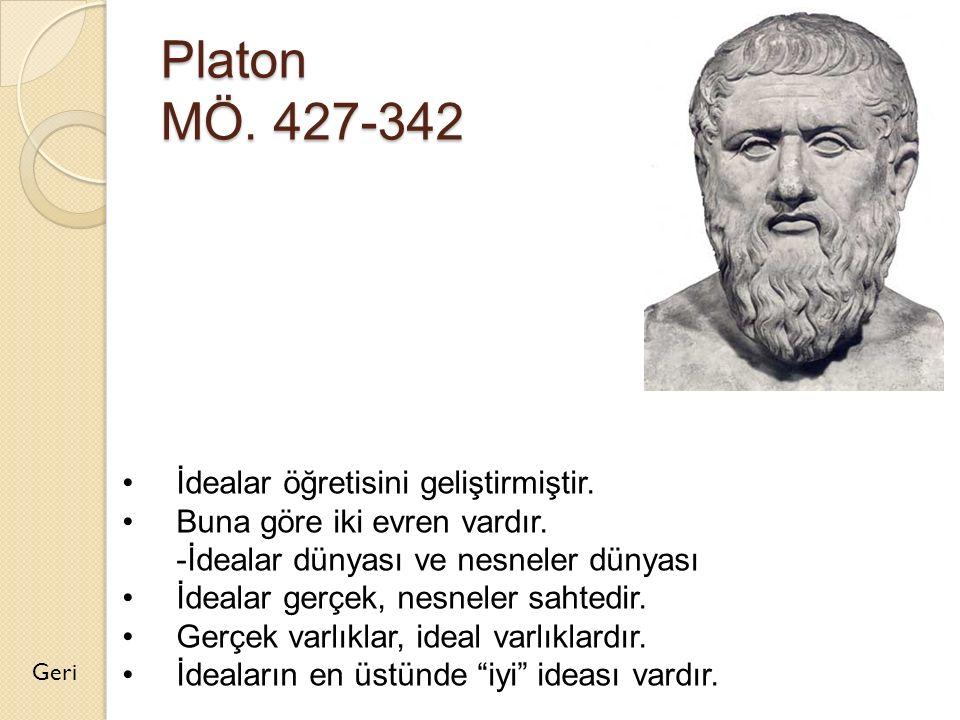 Platon MÖ. 427-342 Geri İdealar öğretisini geliştirmiştir. Buna göre iki evren vardır. -İdealar dünyası ve nesneler dünyası İdealar gerçek, nesneler s