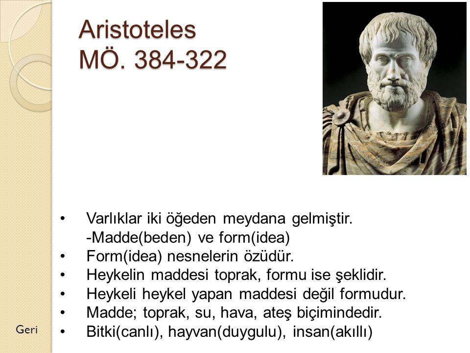 Aristoteles MÖ. 384-322 Geri Varlıklar iki öğeden meydana gelmiştir. -Madde(beden) ve form(idea) Form(idea) nesnelerin özüdür. Heykelin maddesi toprak