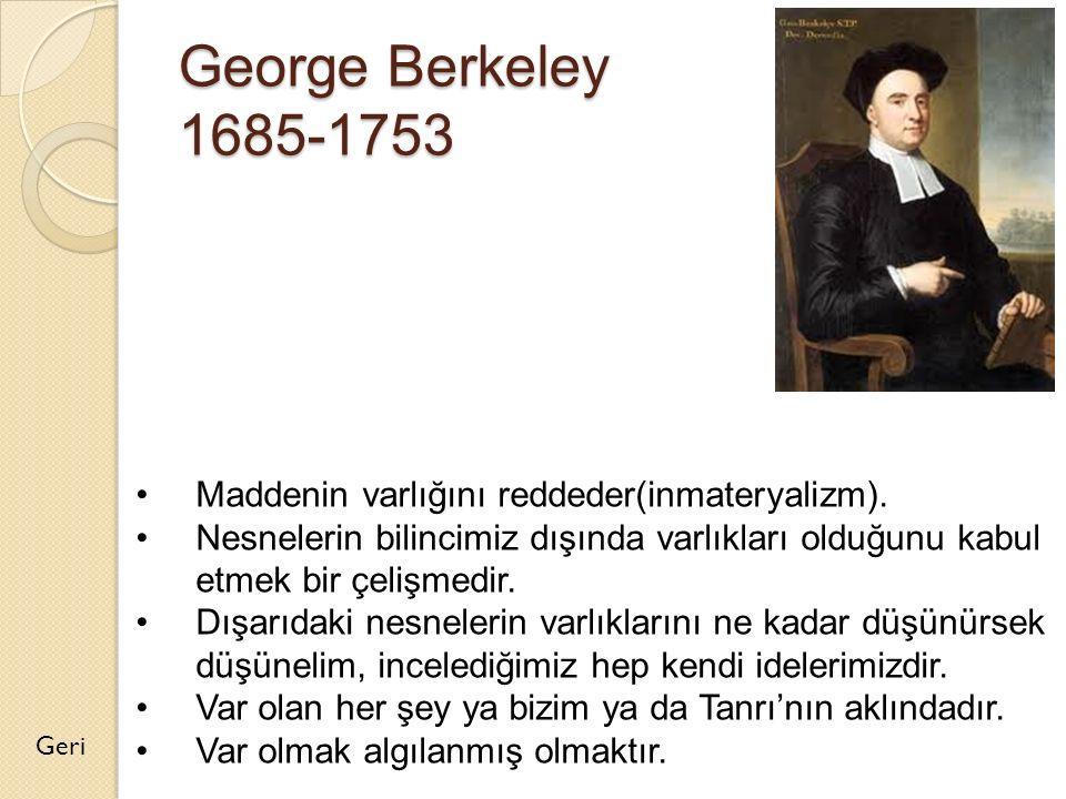 George Berkeley 1685-1753 Geri Maddenin varlığını reddeder(inmateryalizm). Nesnelerin bilincimiz dışında varlıkları olduğunu kabul etmek bir çelişmedi