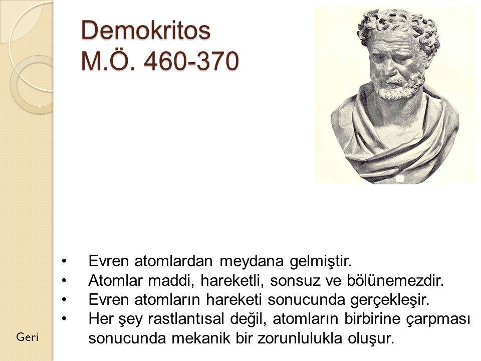Demokritos M.Ö. 460-370 Geri Evren atomlardan meydana gelmiştir. Atomlar maddi, hareketli, sonsuz ve bölünemezdir. Evren atomların hareketi sonucunda