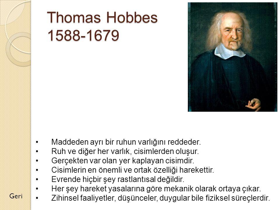 Thomas Hobbes 1588-1679 Geri Maddeden ayrı bir ruhun varlığını reddeder. Ruh ve diğer her varlık, cisimlerden oluşur. Gerçekten var olan yer kaplayan