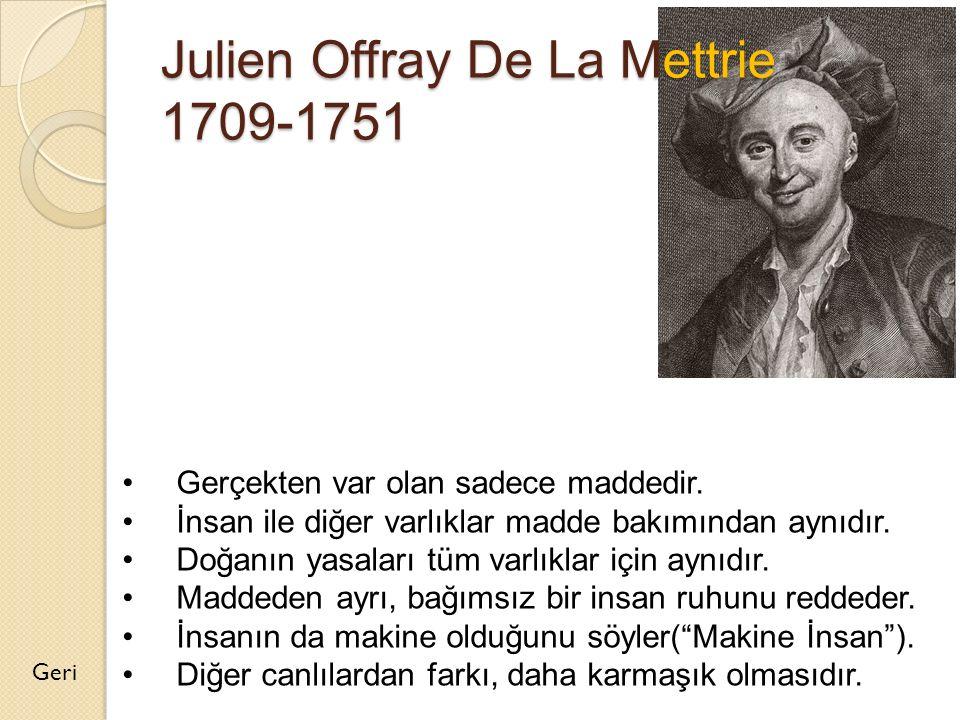Julien Offray De La Mettrie 1709-1751 Geri Gerçekten var olan sadece maddedir. İnsan ile diğer varlıklar madde bakımından aynıdır. Doğanın yasaları tü