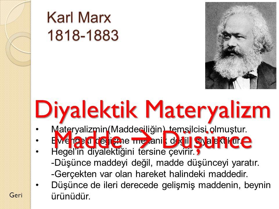 Karl Marx 1818-1883 Geri Materyalizmin(Maddeciliğin) temsilcisi olmuştur. Evrendeki değişme mekanik değil, diyalektiktir. Hegel'in diyalektiğini tersi