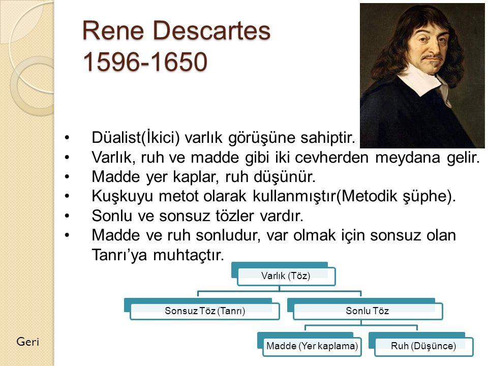 Rene Descartes 1596-1650 Geri Düalist(İkici) varlık görüşüne sahiptir. Varlık, ruh ve madde gibi iki cevherden meydana gelir. Madde yer kaplar, ruh dü