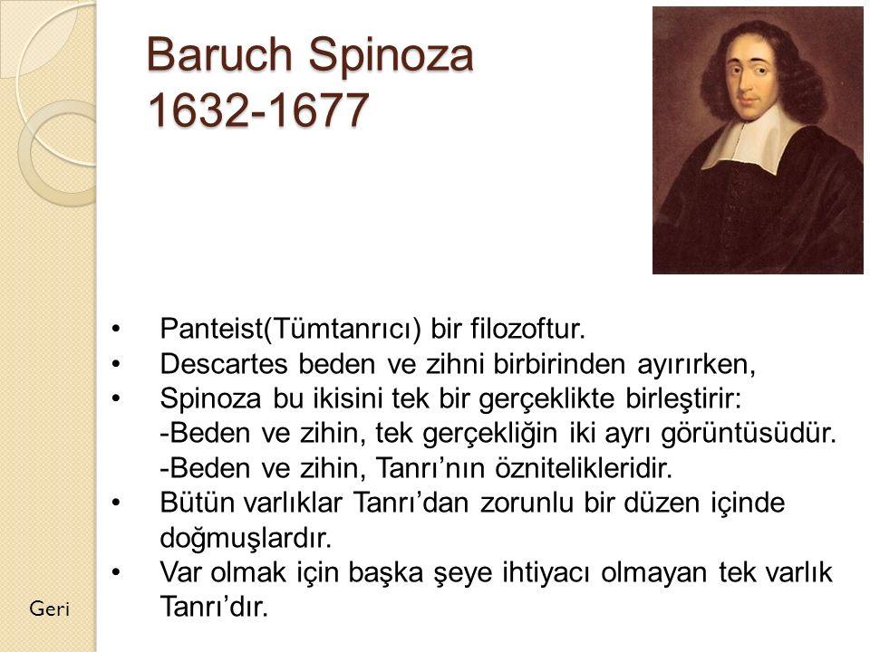 Baruch Spinoza 1632-1677 Geri Panteist(Tümtanrıcı) bir filozoftur. Descartes beden ve zihni birbirinden ayırırken, Spinoza bu ikisini tek bir gerçekli