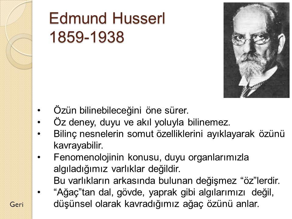 Edmund Husserl 1859-1938 Geri Özün bilinebileceğini öne sürer. Öz deney, duyu ve akıl yoluyla bilinemez. Bilinç nesnelerin somut özelliklerini ayıklay