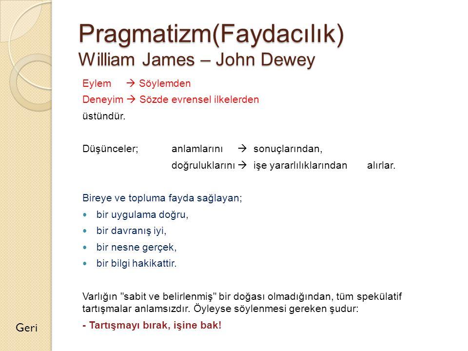 Pragmatizm(Faydacılık) William James – John Dewey Eylem  Söylemden Deneyim  Sözde evrensel ilkelerden üstündür. Düşünceler;anlamlarını  sonuçlarınd