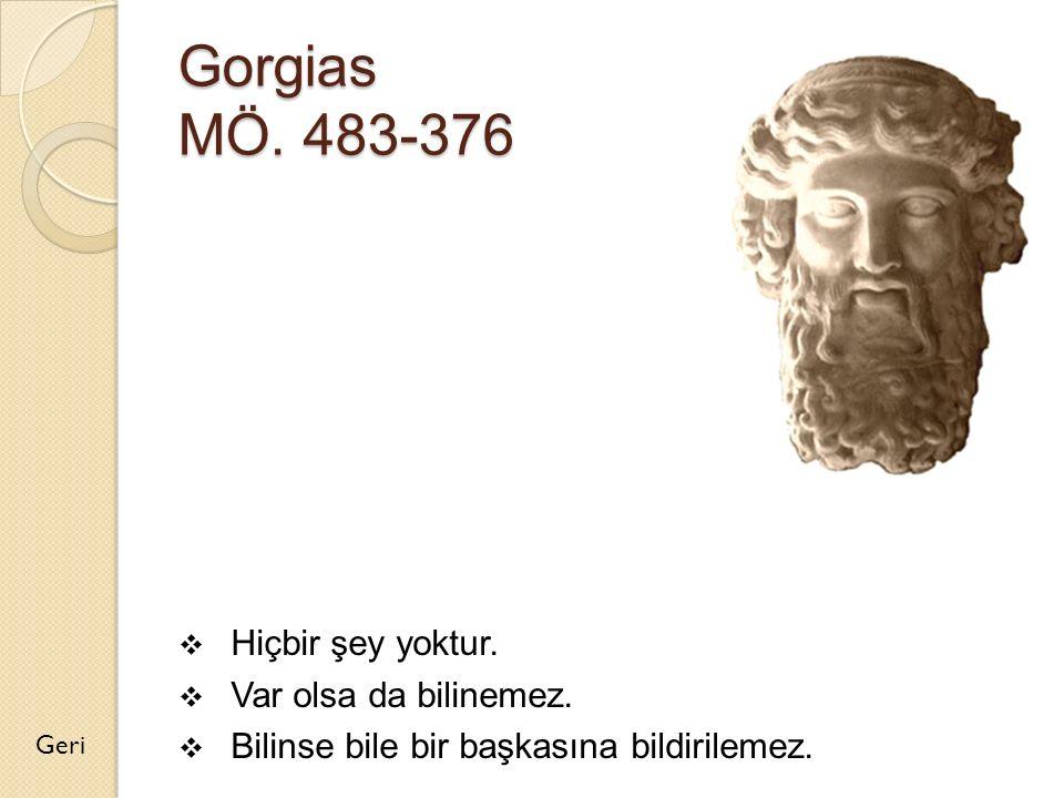 Gorgias MÖ. 483-376  Hiçbir şey yoktur.  Var olsa da bilinemez.  Bilinse bile bir başkasına bildirilemez. Geri
