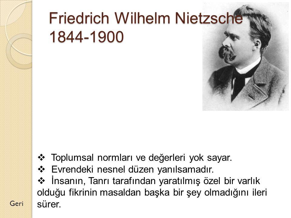 Friedrich Wilhelm Nietzsche 1844-1900 Geri  Toplumsal normları ve değerleri yok sayar.  Evrendeki nesnel düzen yanılsamadır.  İnsanın, Tanrı tarafı