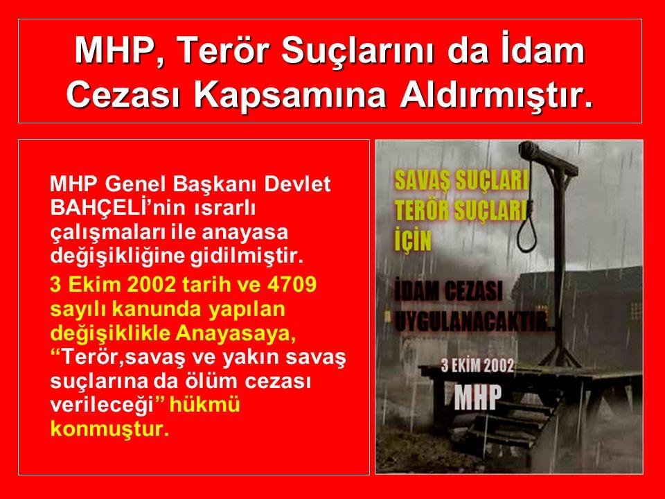 MHP, Terör Suçlarını da İdam Cezası Kapsamına Aldırmıştır. MHP Genel Başkanı Devlet BAHÇELİ'nin ısrarlı çalışmaları ile anayasa değişikliğine gidilmiş