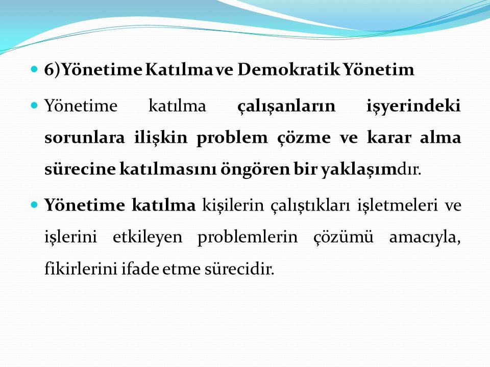 6)Yönetime Katılma ve Demokratik Yönetim Yönetime katılma çalışanların işyerindeki sorunlara ilişkin problem çözme ve karar alma sürecine katılmasını