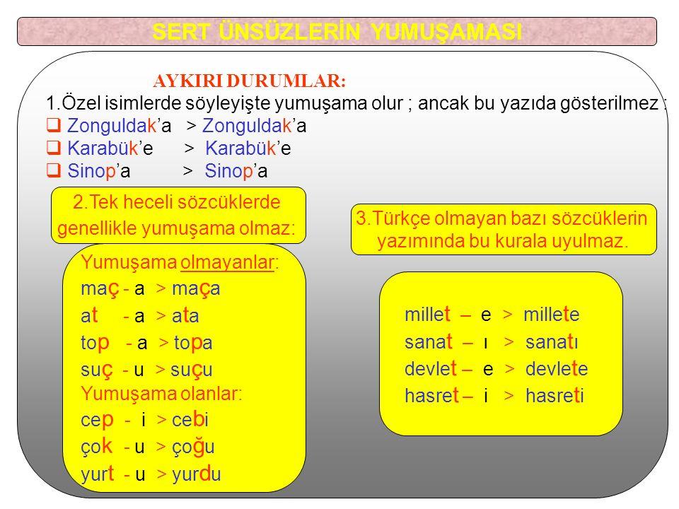 AYKIRI DURUMLAR: 1.Özel isimlerde söyleyişte yumuşama olur ; ancak bu yazıda gösterilmez :  Zonguldak'a > Zonguldak'a  Karabük'e > Karabük'e  Sinop'a > Sinop'a Yumuşama olmayanlar: ma ç - a > ma ç a a t - a > a t a to p - a > to p a su ç - u > su ç u Yumuşama olanlar: ce p - i > ce b i ço k - u > ço ğ u yur t - u > yur d u mille t – e > mille t e sana t – ı > sana t ı devle t – e > devle t e hasre t – i > hasre t i 2.Tek heceli sözcüklerde genellikle yumuşama olmaz: 3.Türkçe olmayan bazı sözcüklerin yazımında bu kurala uyulmaz.