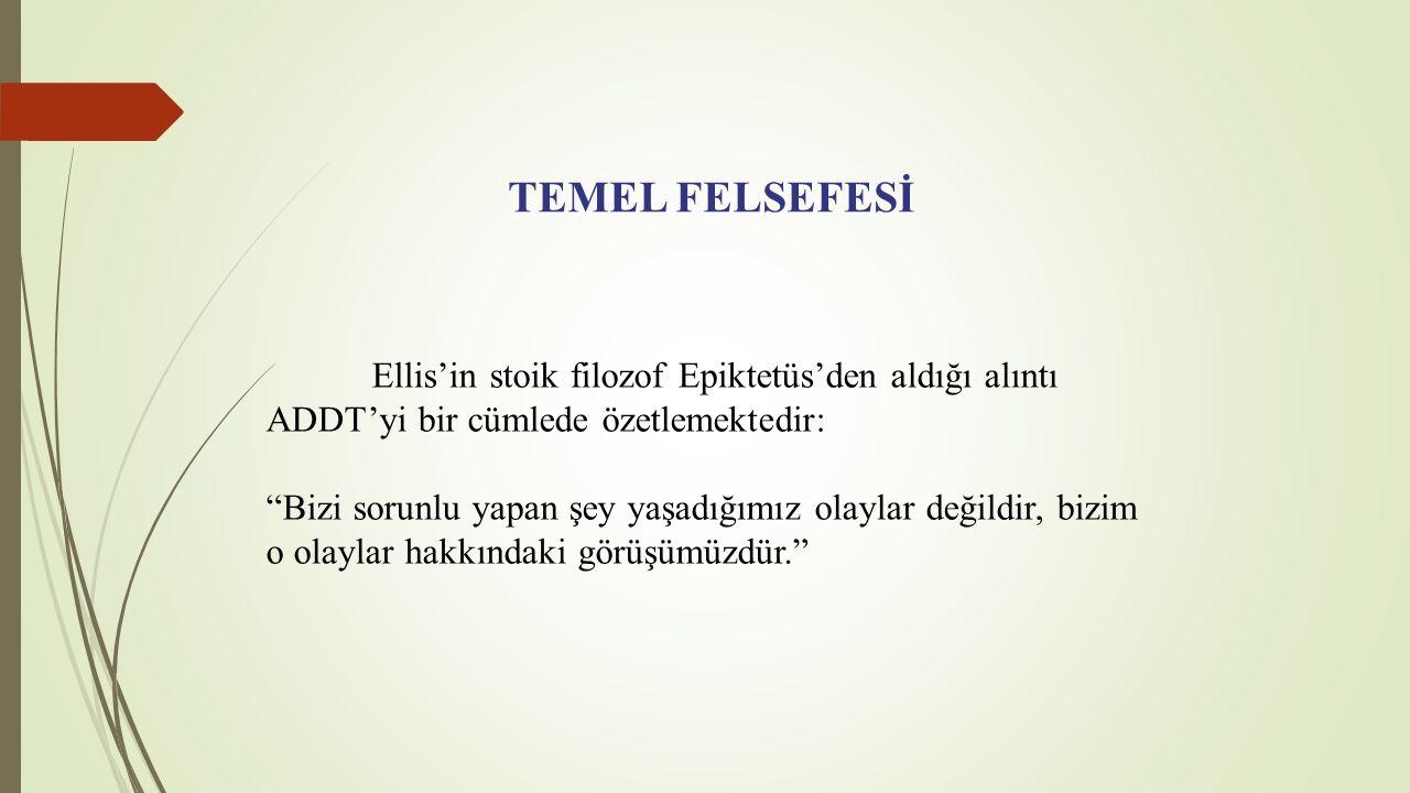 TEMEL FELSEFESİ Ellis'in stoik filozof Epiktetüs'den aldığı alıntı ADDT'yi bir cümlede özetlemektedir: Bizi sorunlu yapan şey yaşadığımız olaylar değildir, bizim o olaylar hakkındaki görüşümüzdür.