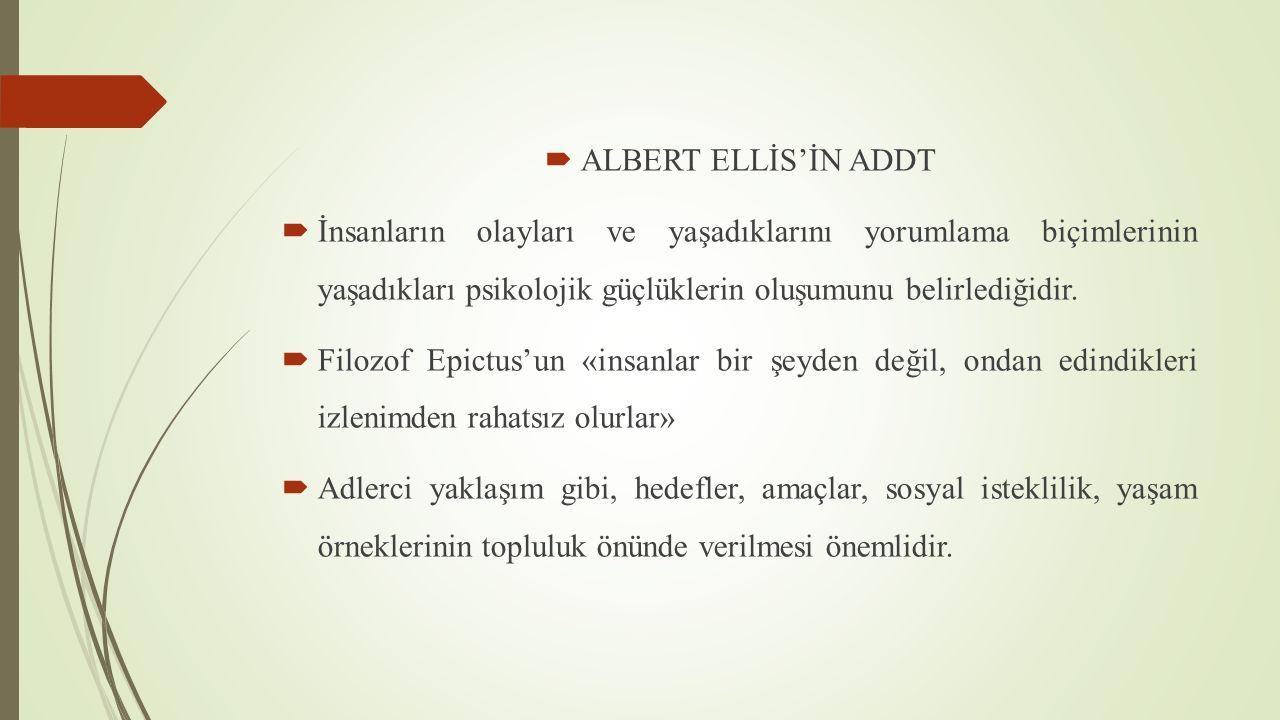  ALBERT ELLİS'İN ADDT  İnsanların olayları ve yaşadıklarını yorumlama biçimlerinin yaşadıkları psikolojik güçlüklerin oluşumunu belirlediğidir.  Fi