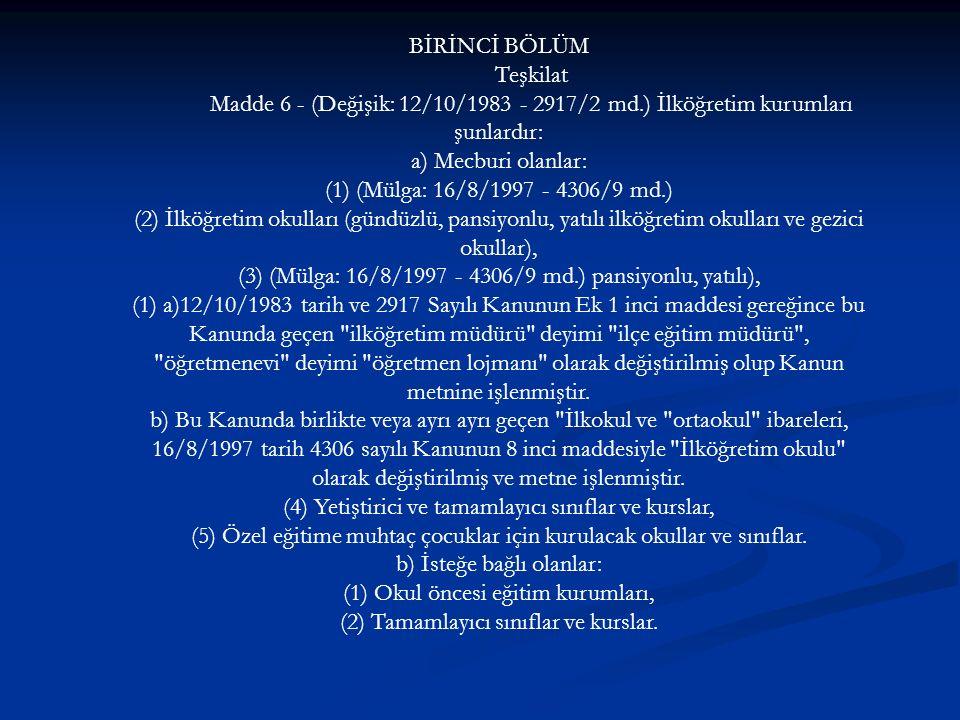 BİRİNCİ BÖLÜM Teşkilat Madde 6 - (Değişik: 12/10/1983 - 2917/2 md.) İlköğretim kurumları şunlardır: a) Mecburi olanlar: (1) (Mülga: 16/8/1997 - 4306/9 md.) (2) İlköğretim okulları (gündüzlü, pansiyonlu, yatılı ilköğretim okulları ve gezici okullar), (3) (Mülga: 16/8/1997 - 4306/9 md.) pansiyonlu, yatılı), (1) a)12/10/1983 tarih ve 2917 Sayılı Kanunun Ek 1 inci maddesi gereğince bu Kanunda geçen ilköğretim müdürü deyimi ilçe eğitim müdürü , öğretmenevi deyimi öğretmen lojmanı olarak değiştirilmiş olup Kanun metnine işlenmiştir.