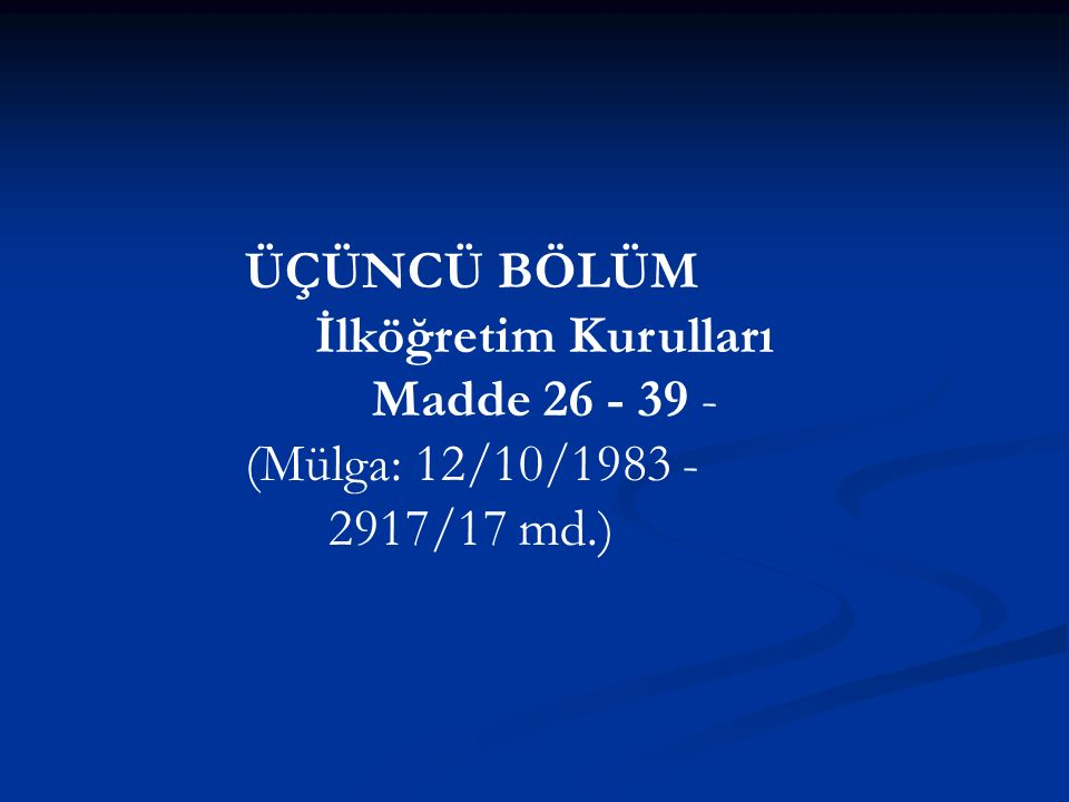 ÜÇÜNCÜ BÖLÜM İlköğretim Kurulları Madde 26 - 39 - (Mülga: 12/10/1983 - 2917/17 md.)