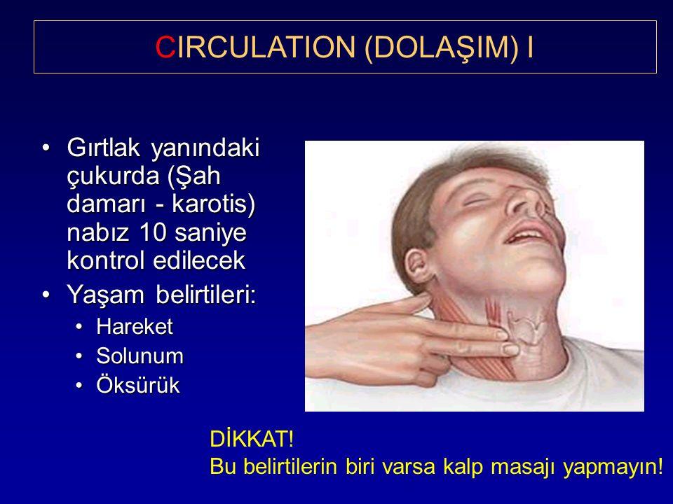 Gırtlak yanındaki çukurda (Şah damarı - karotis) nabız 10 saniye kontrol edilecekGırtlak yanındaki çukurda (Şah damarı - karotis) nabız 10 saniye kontrol edilecek Yaşam belirtileri:Yaşam belirtileri: HareketHareket SolunumSolunum ÖksürükÖksürük CIRCULATION (DOLAŞIM) I DİKKAT.