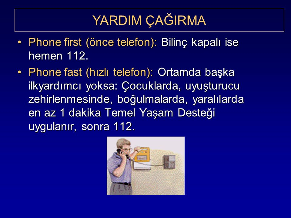 Phone first (önce telefon): Bilinç kapalı ise hemen 112.Phone first (önce telefon): Bilinç kapalı ise hemen 112. Phone fast (hızlı telefon): Ortamda b