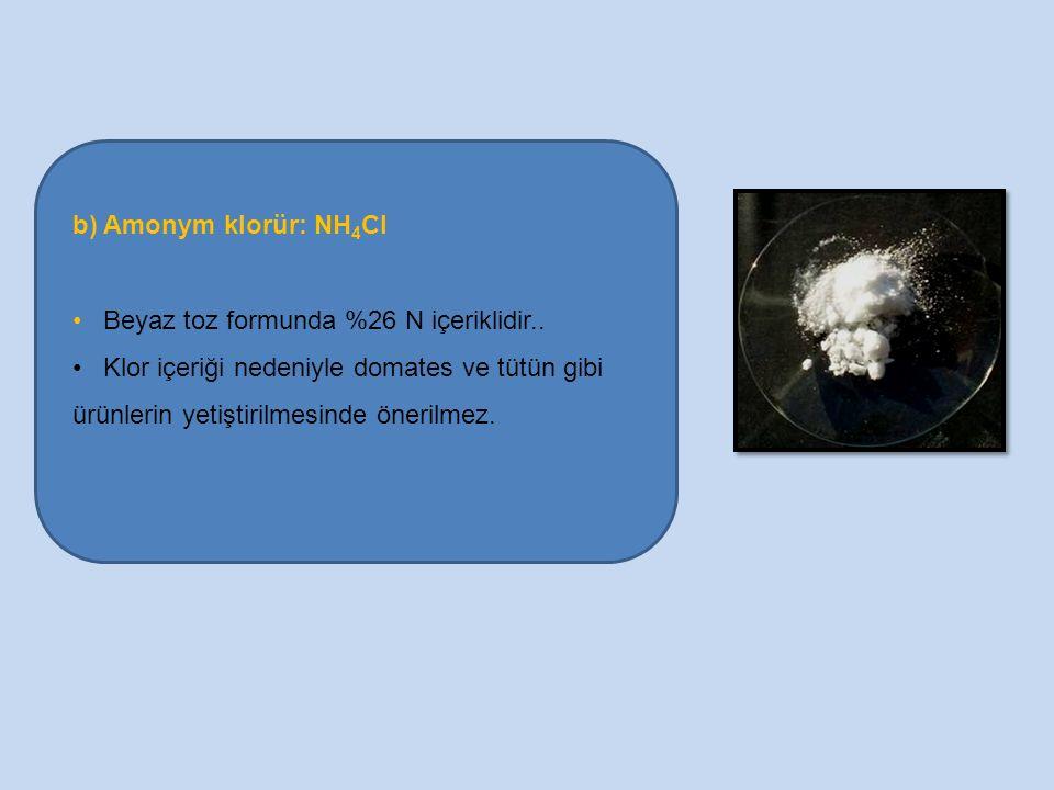 b) Amonym klorür: NH 4 Cl Beyaz toz formunda %26 N içeriklidir.. Klor içeriği nedeniyle domates ve tütün gibi ürünlerin yetiştirilmesinde önerilmez.
