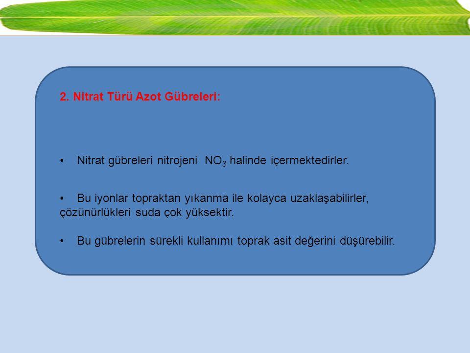 2. Nitrat Türü Azot Gübreleri: Nitrat gübreleri nitrojeni NO 3 halinde içermektedirler. Bu iyonlar topraktan yıkanma ile kolayca uzaklaşabilirler, çöz