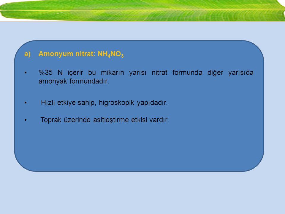 a)Amonyum nitrat: NH 4 NO 3 %35 N içerir bu mikarın yarısı nitrat formunda diğer yarısıda amonyak formundadır. Hızlı etkiye sahip, higroskopik yapıdad