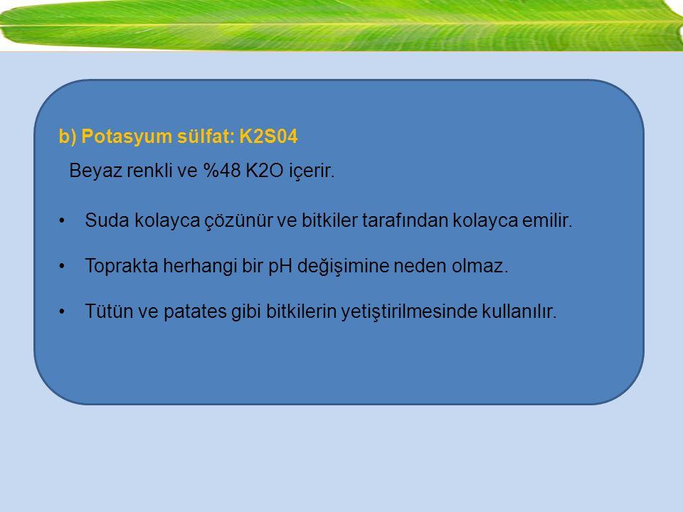 b) Potasyum sülfat: K2S04 Beyaz renkli ve %48 K2O içerir. Suda kolayca çözünür ve bitkiler tarafından kolayca emilir. Toprakta herhangi bir pH değişim