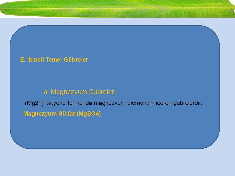 E. İkincil Temel Gübreler a. Magnezyum Gübreleri (Mg2+) katyonu formunda magnezyum elementini içeren gübrelerdir. Magnezyum Sülfat (MgSO4)