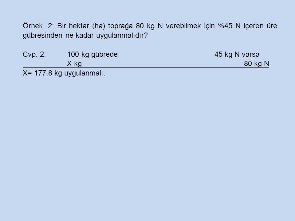 Örnek. 2: Bir hektar (ha) toprağa 80 kg N verebilmek için %45 N içeren üre gübresinden ne kadar uygulanmalıdır? Cvp. 2: 100 kg gübrede45 kg N varsa X