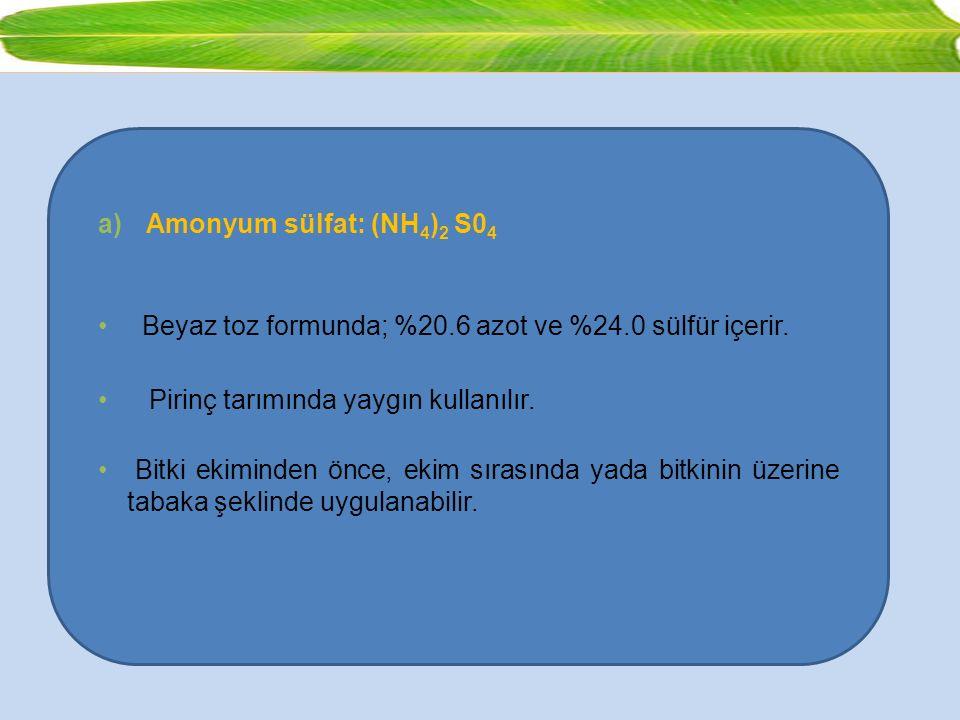 a)Amonyum sülfat: (NH 4 ) 2 S0 4 Beyaz toz formunda; %20.6 azot ve %24.0 sülfür içerir. Pirinç tarımında yaygın kullanılır. Bitki ekiminden önce, ekim